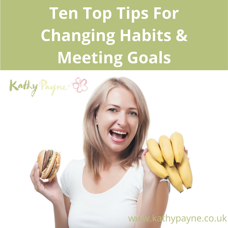 Ten Top Tips For Changing Habits & Meeting Goals